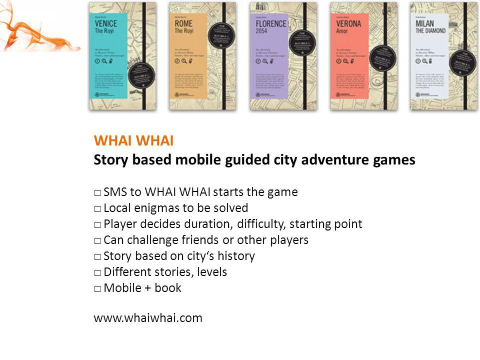WHAI Story based mobile guided city adventure games SMS to WHAI WHAI starts the game Local enigmas to be solved Player decides duration, difficulty, s