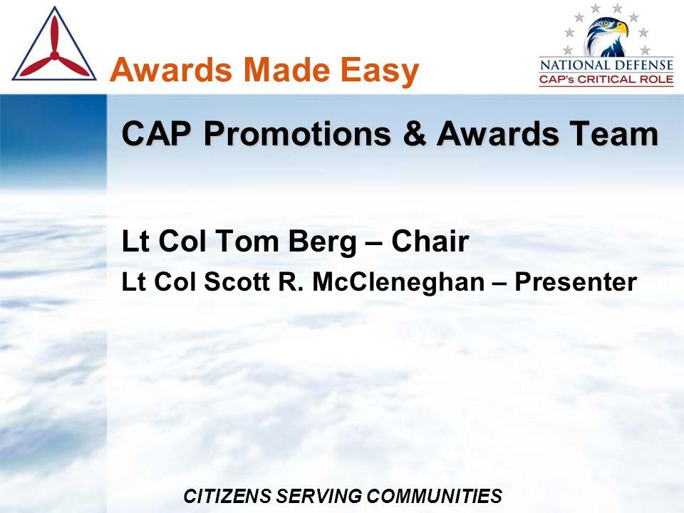 CITIZENS SERVING COMMUNITIES Awards Made Easy CAP Promotions & Awards Team Lt Col Tom Berg – Chair Lt Col Scott R. McCleneghan – Presenter