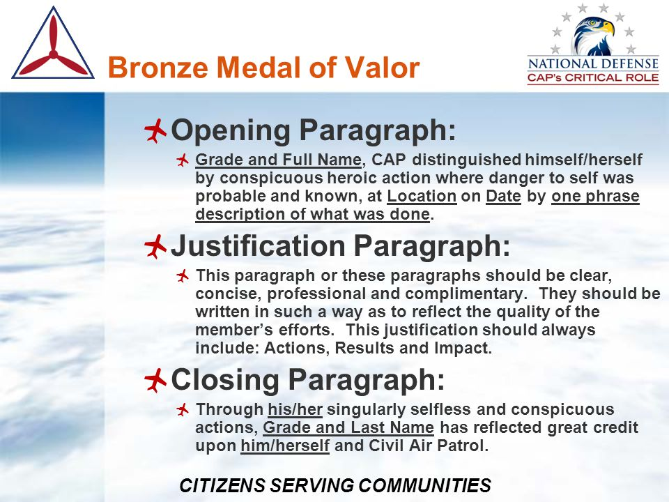 CITIZENS SERVING COMMUNITIES Bronze Medal of Valor Opening Paragraph: Grade and Full Name, CAP distinguished himself/herself by conspicuous heroic act