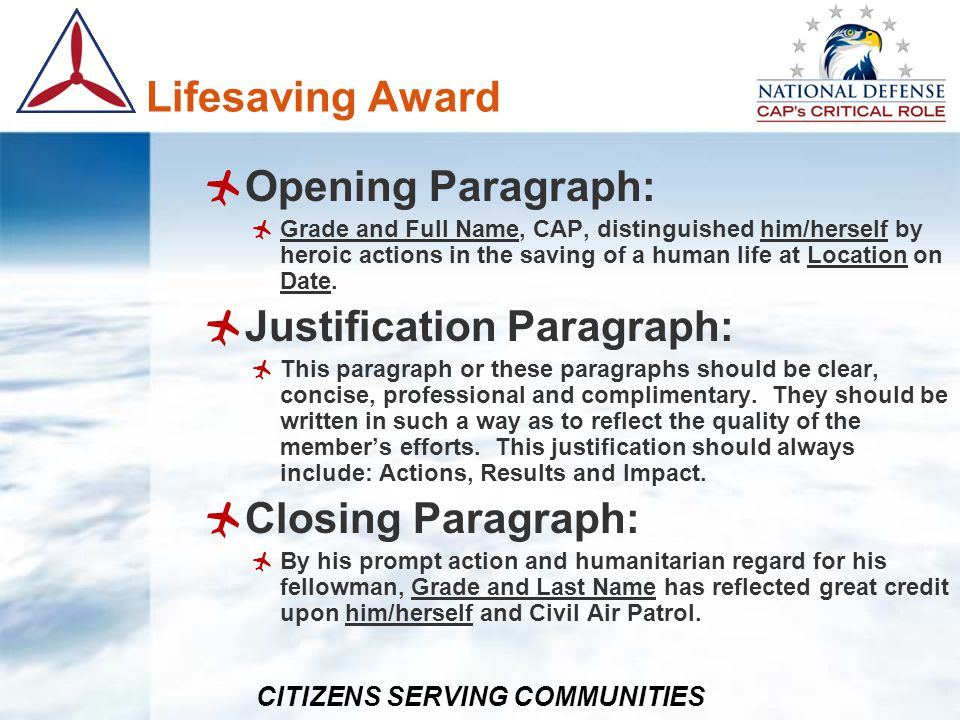 CITIZENS SERVING COMMUNITIES Lifesaving Award Opening Paragraph: Grade and Full Name, CAP, distinguished him/herself by heroic actions in the saving o