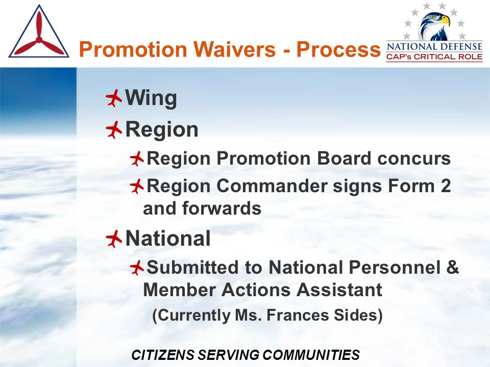 CITIZENS SERVING COMMUNITIES Promotion Waivers - Process National (continued) Forward to NPAT Team Leader (Currently Lt Col Tom Berg) Consideration & vote by NPAT members Consensus recommendation sent by NPAT Team Leader to Deputy Chief of Staff, Support (Col Joseph Guimond) with copy to National Personnel & Member Actions Assistant