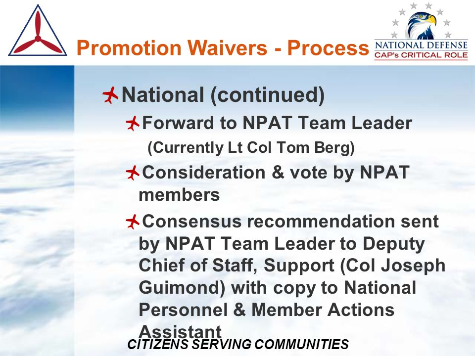 CITIZENS SERVING COMMUNITIES Promotion Waivers - Process National (continued) Forward to NPAT Team Leader (Currently Lt Col Tom Berg) Consideration &