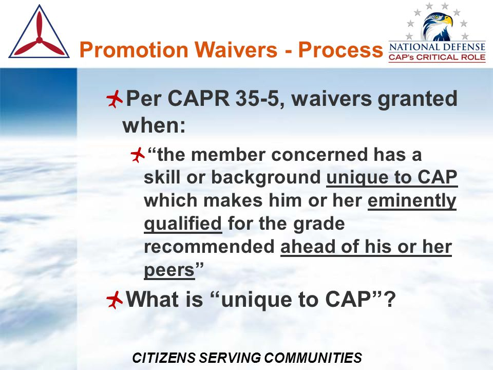 CITIZENS SERVING COMMUNITIES Promotion Waivers - Process Example that meets this: Member who works at major national security facility, holds equivalent rank of colonel and has one-of-a-kind skills supporting operations Example that does not: Member is a law enforcement officer
