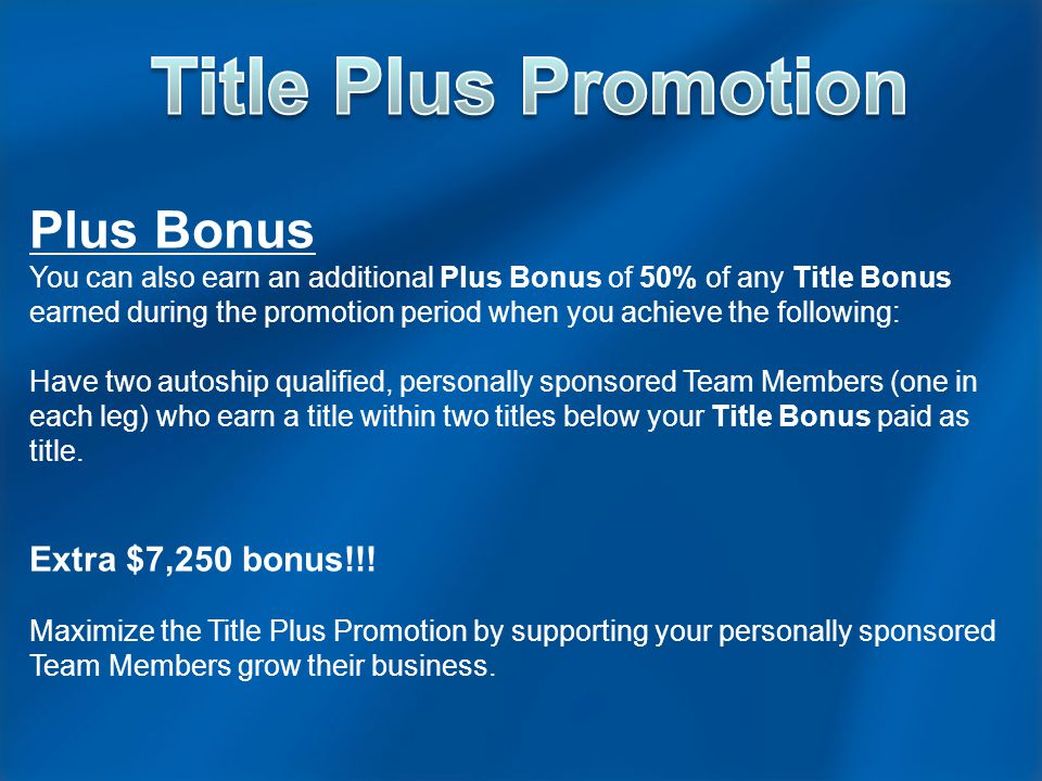 Plus Bonus You can also earn an additional Plus Bonus of 50% of any Title Bonus earned during the promotion period when you achieve the following: Have two autoship qualified, personally sponsored Team Members (one in each leg) who earn a title within two titles below your Title Bonus paid as title.