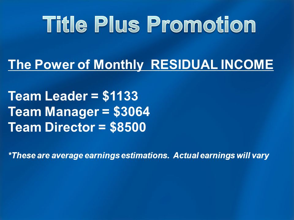 The Power of Monthly RESIDUAL INCOME Team Leader = $1133 Team Manager = $3064 Team Director = $8500 *These are average earnings estimations.