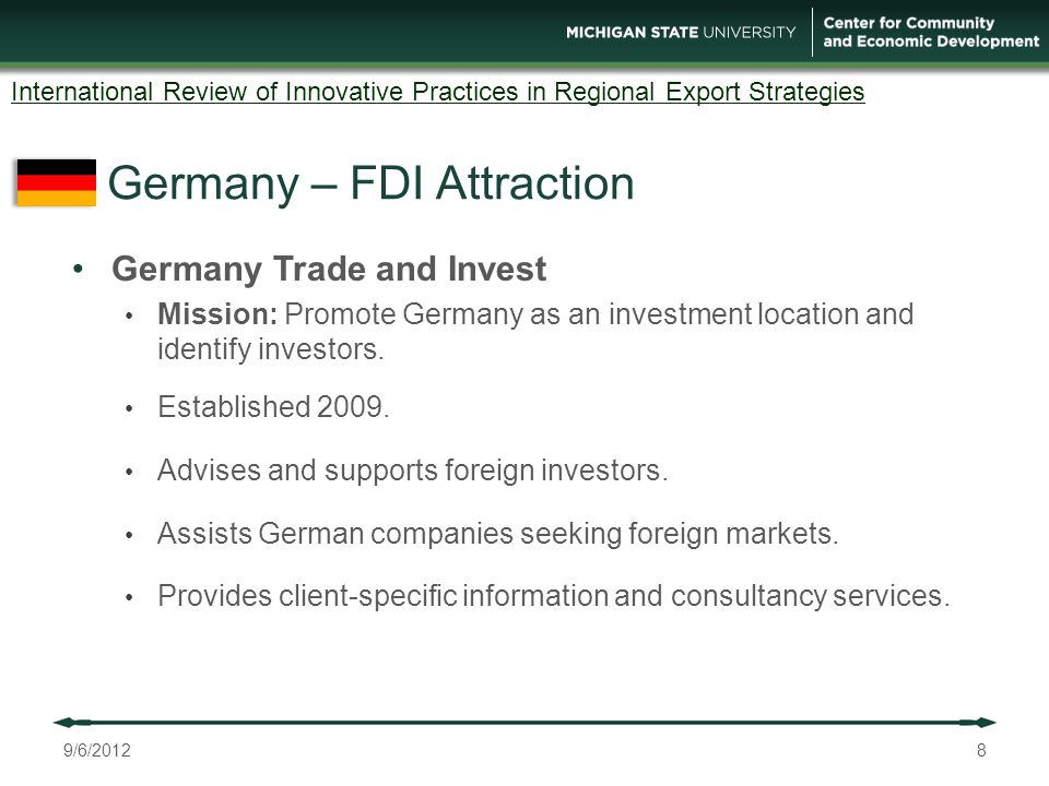 Germany – FDI Attraction 8 International Review of Innovative Practices in Regional Export Strategies Germany Trade and Invest Mission: Promote Germany as an investment location and identify investors.