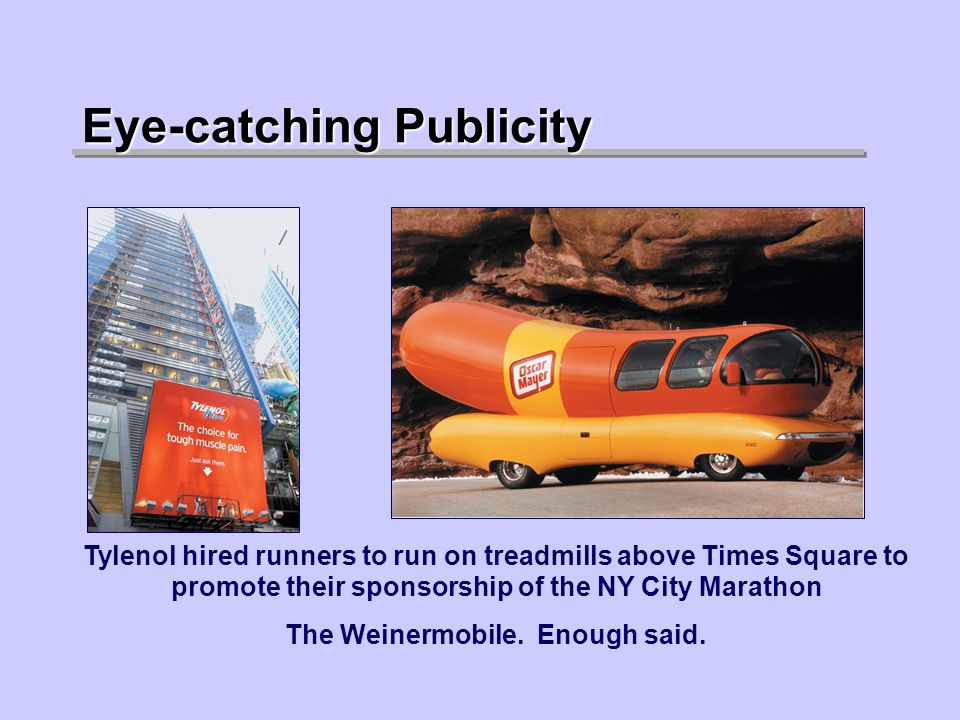 Eye-catching Publicity Tylenol hired runners to run on treadmills above Times Square to promote their sponsorship of the NY City Marathon The Weinermobile.