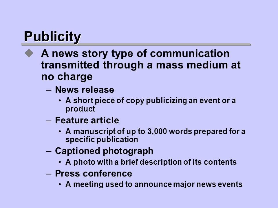 Publicity A news story type of communication transmitted through a mass medium at no charge –News release A short piece of copy publicizing an event or a product –Feature article A manuscript of up to 3,000 words prepared for a specific publication –Captioned photograph A photo with a brief description of its contents –Press conference A meeting used to announce major news events