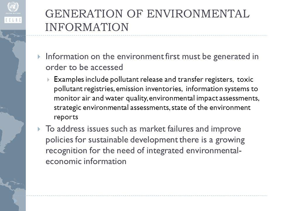 GENERATION OF ENVIRONMENTAL INFORMATION Information on the environment first must be generated in order to be accessed Examples include pollutant release and transfer registers, toxic pollutant registries, emission inventories, information systems to monitor air and water quality, environmental impact assessments, strategic environmental assessments, state of the environment reports To address issues such as market failures and improve policies for sustainable development there is a growing recognition for the need of integrated environmental- economic information