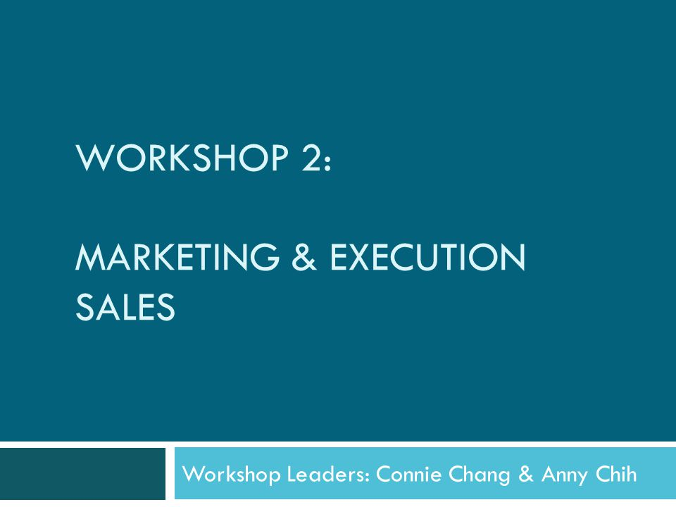WORKSHOP 2: MARKETING & EXECUTION SALES Workshop Leaders: Connie Chang & Anny Chih