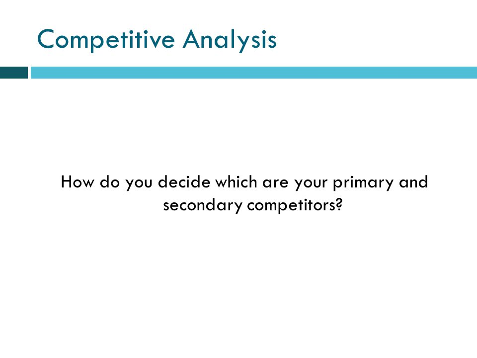 Competitive Analysis How do you decide which are your primary and secondary competitors