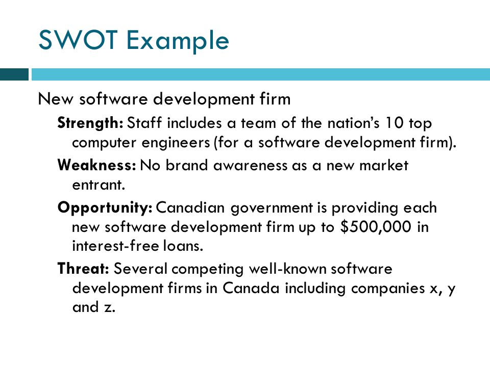 SWOT Example New software development firm Strength: Staff includes a team of the nations 10 top computer engineers (for a software development firm).