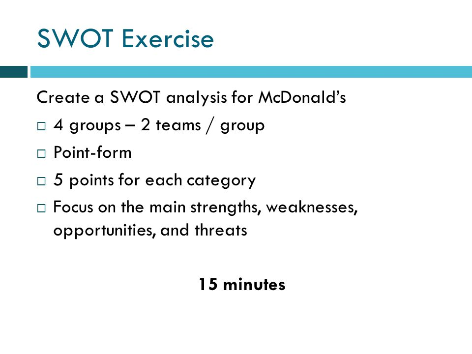 SWOT Exercise Create a SWOT analysis for McDonalds 4 groups – 2 teams / group Point-form 5 points for each category Focus on the main strengths, weaknesses, opportunities, and threats 15 minutes