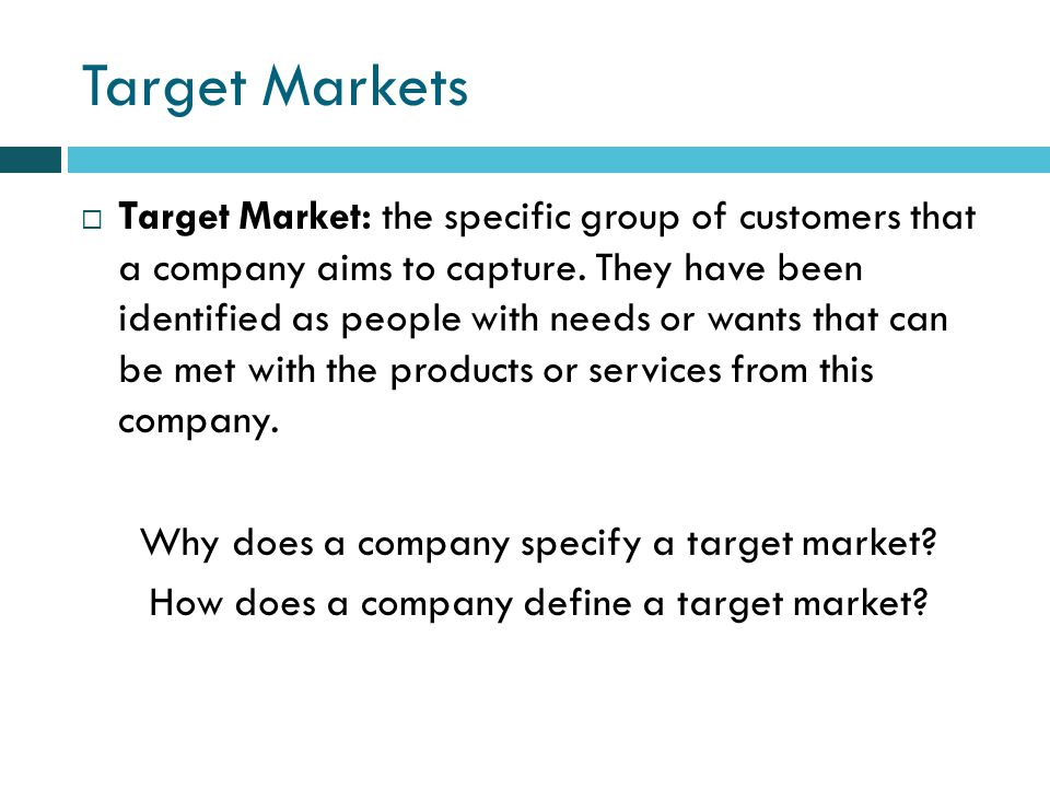 Target Markets Target Market: the specific group of customers that a company aims to capture.