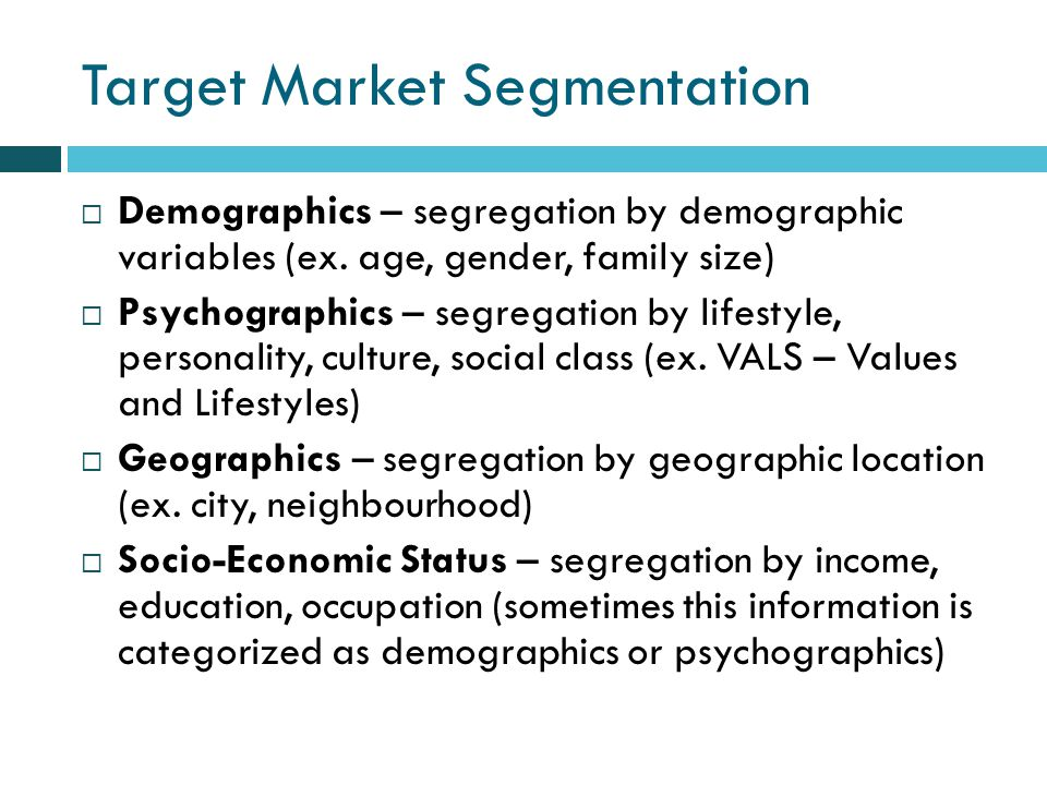Target Market Segmentation Demographics – segregation by demographic variables (ex.