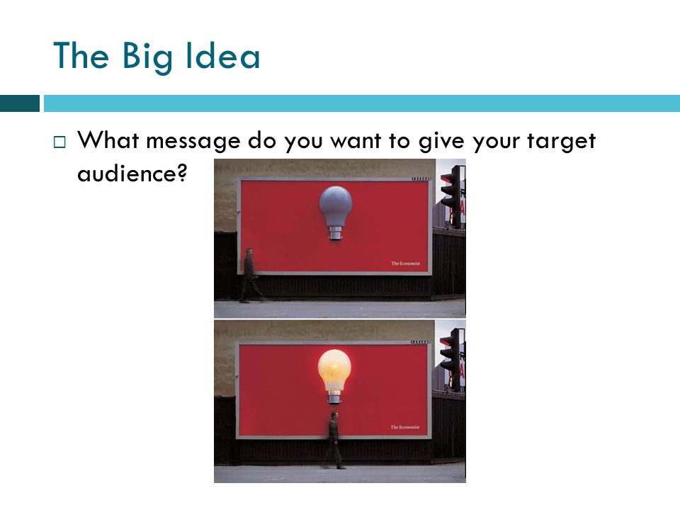 The Big Idea What message do you want to give your target audience
