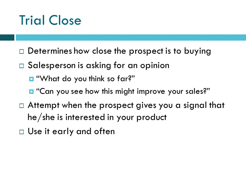 Trial Close Determines how close the prospect is to buying Salesperson is asking for an opinion What do you think so far.
