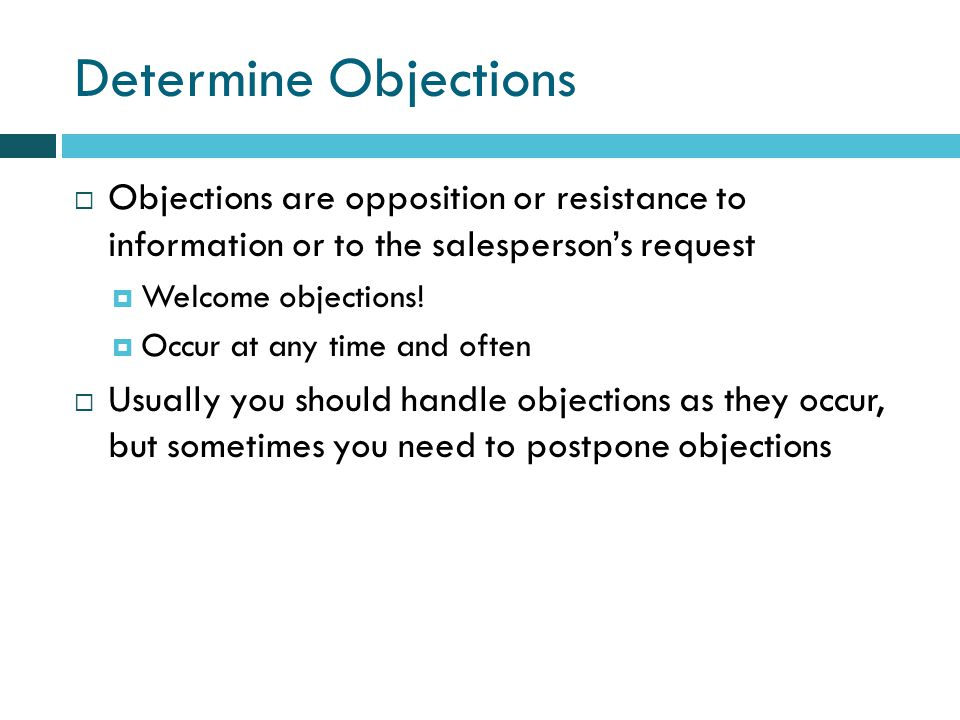 Determine Objections Objections are opposition or resistance to information or to the salespersons request Welcome objections.