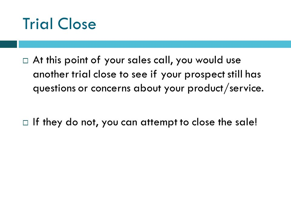 Trial Close At this point of your sales call, you would use another trial close to see if your prospect still has questions or concerns about your product/service.