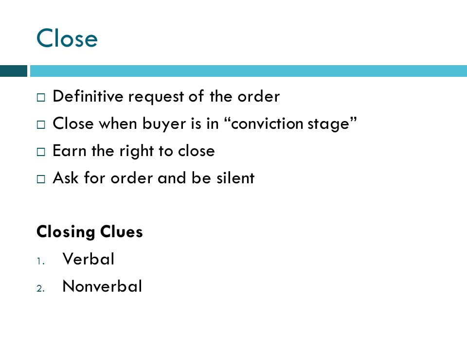 Close Definitive request of the order Close when buyer is in conviction stage Earn the right to close Ask for order and be silent Closing Clues 1.