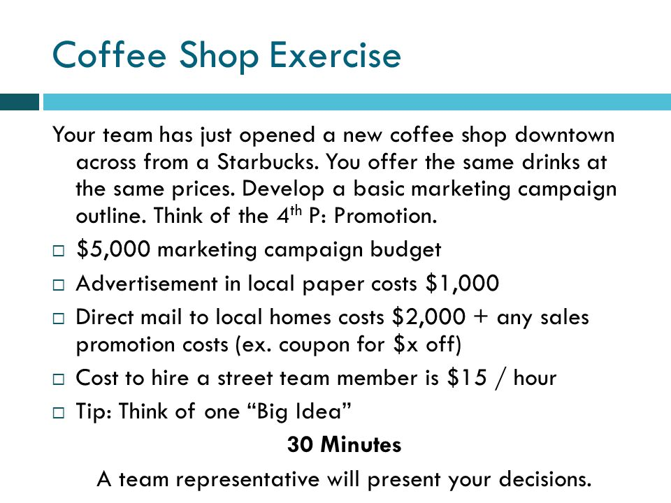 Coffee Shop Exercise Your team has just opened a new coffee shop downtown across from a Starbucks.