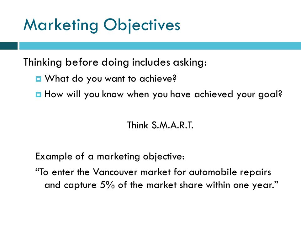 Marketing Objectives Thinking before doing includes asking: What do you want to achieve.