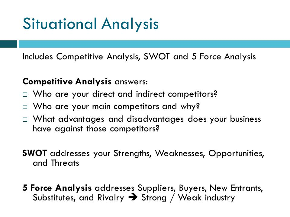 Situational Analysis Includes Competitive Analysis, SWOT and 5 Force Analysis Competitive Analysis answers: Who are your direct and indirect competitors.
