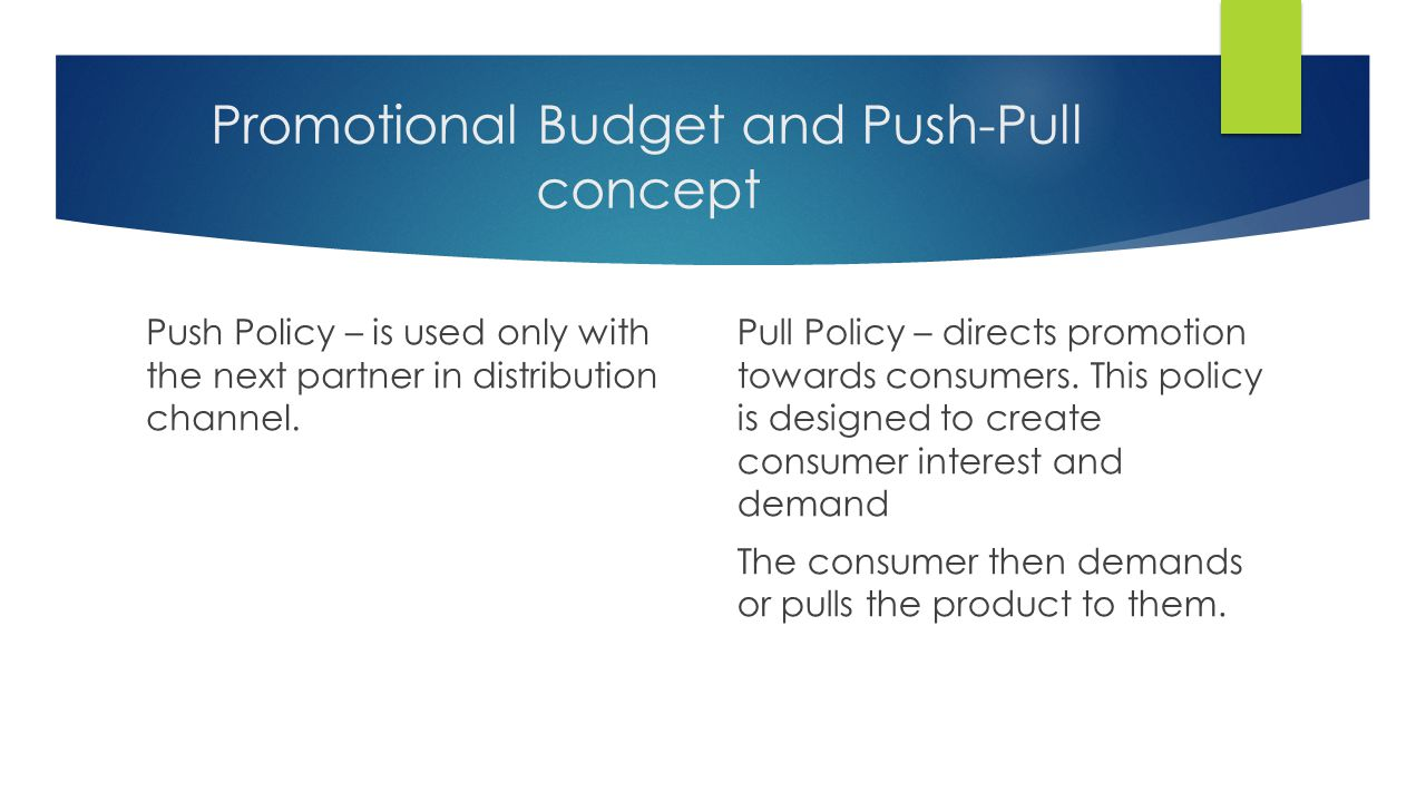 Promotional Budget and Push-Pull concept Push Policy – is used only with the next partner in distribution channel. Pull Policy – directs promotion tow