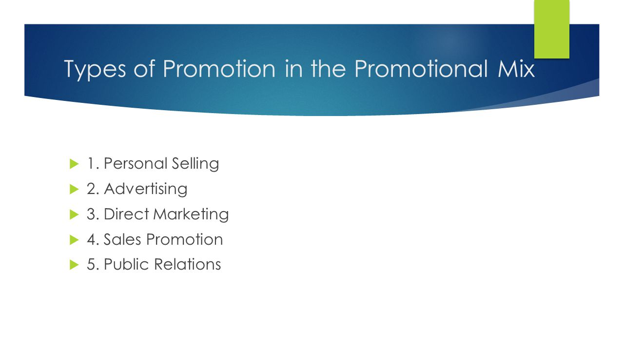 Types of Promotion in the Promotional Mix 1. Personal Selling 2. Advertising 3. Direct Marketing 4. Sales Promotion 5. Public Relations