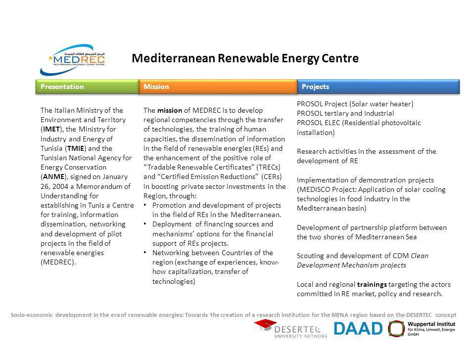 Socio-economic development in the era of renewable energies: Towards the creation of a research institution for the MENA region based on the DESERTEC concept The mission of MEDREC is to develop regional competencies through the transfer of technologies, the training of human capacities, the dissemination of information in the field of renewable energies (REs) and the enhancement of the positive role of Tradable Renewable Certificates (TRECs) and Certified Emission Reductions (CERs) in boosting private sector investments in the Region, through: Promotion and development of projects in the field of REs in the Mediterranean.