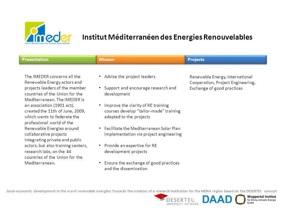 Socio-economic development in the era of renewable energies: Towards the creation of a research institution for the MENA region based on the DESERTEC concept Advise the project leaders Support and encourage research and development Improve the clarity of RE training courses develop tailor-made training adapted to the projects Facilitate the Mediterranean Solar Plan implementation via project engineering Provide an expertise for RE development projects Ensure the exchange of good practices and the dissemination Renewable Energy, International Cooperation, Project Engineering, Exchange of good practices Projects Mission Presentation The IMEDER concerns all the Renewable Energy actors and projects leaders of the member countries of the Union for the Mediterranean.