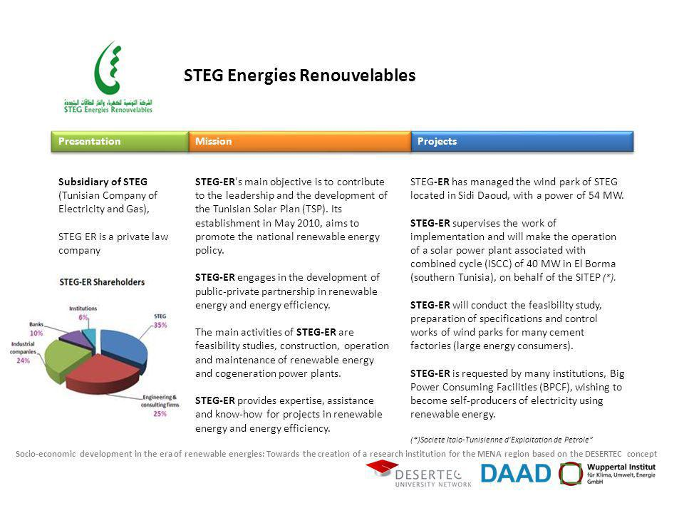 Socio-economic development in the era of renewable energies: Towards the creation of a research institution for the MENA region based on the DESERTEC concept STEG-ER s main objective is to contribute to the leadership and the development of the Tunisian Solar Plan (TSP).