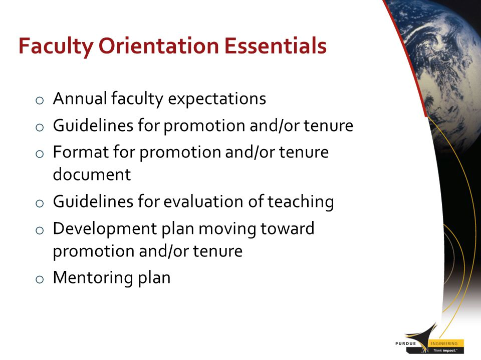 Faculty Orientation Essentials o Annual faculty expectations o Guidelines for promotion and/or tenure o Format for promotion and/or tenure document o Guidelines for evaluation of teaching o Development plan moving toward promotion and/or tenure o Mentoring plan