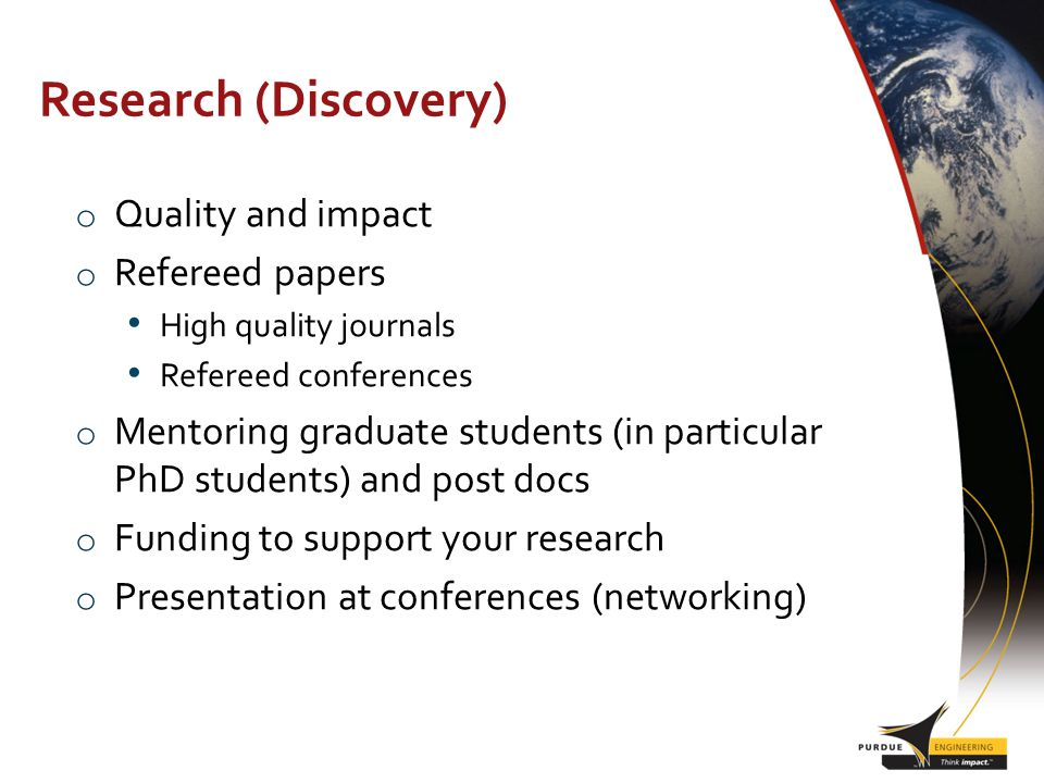 Research (Discovery) o Quality and impact o Refereed papers High quality journals Refereed conferences o Mentoring graduate students (in particular PhD students) and post docs o Funding to support your research o Presentation at conferences (networking)