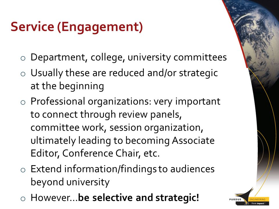 Service (Engagement) o Department, college, university committees o Usually these are reduced and/or strategic at the beginning o Professional organizations: very important to connect through review panels, committee work, session organization, ultimately leading to becoming Associate Editor, Conference Chair, etc.