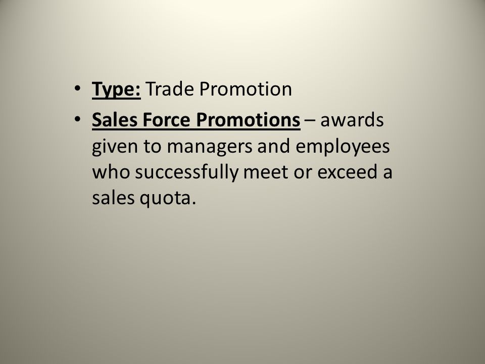 Type: Trade Promotion Sales Force Promotions – awards given to managers and employees who successfully meet or exceed a sales quota.
