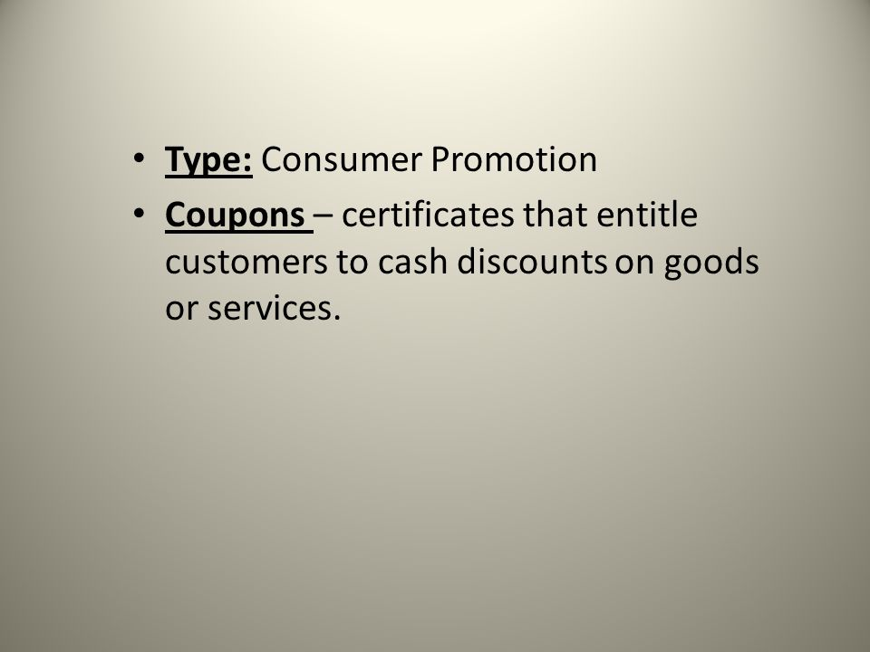 Type: Consumer Promotion Coupons – certificates that entitle customers to cash discounts on goods or services.