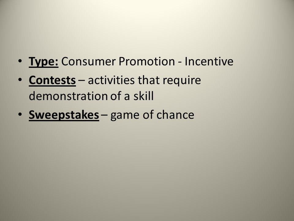 Type: Consumer Promotion - Incentive Contests – activities that require demonstration of a skill Sweepstakes – game of chance