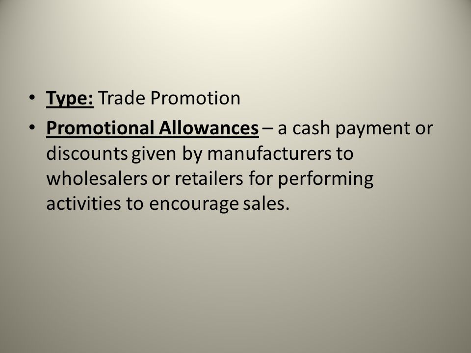 Type: Trade Promotion Promotional Allowances – a cash payment or discounts given by manufacturers to wholesalers or retailers for performing activitie