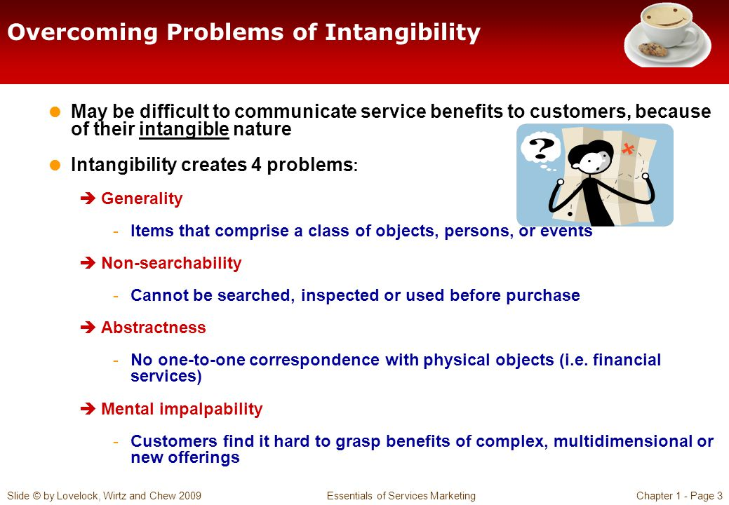 Slide © by Lovelock, Wirtz and Chew 2009 Essentials of Services MarketingChapter 1 - Page 3 Overcoming Problems of Intangibility May be difficult to c