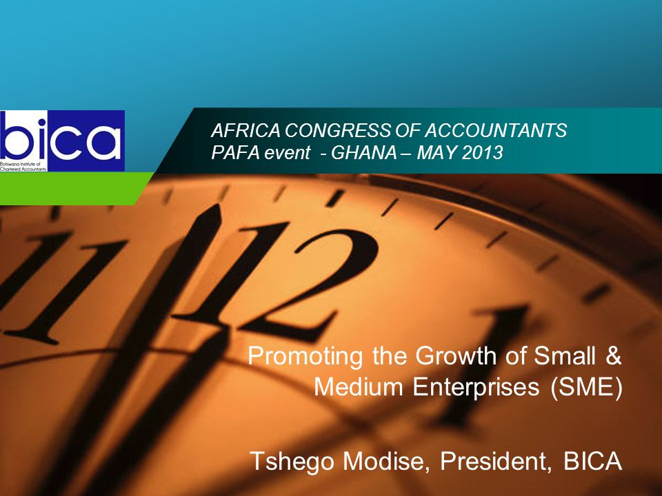 Company LOGO AFRICA CONGRESS OF ACCOUNTANTS PAFA event - GHANA – MAY 2013 Promoting the Growth of Small & Medium Enterprises (SME) Tshego Modise, President, BICA