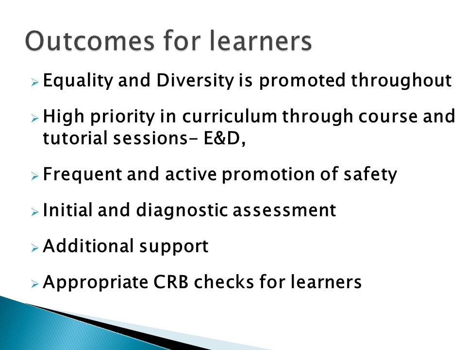 Equality and Diversity is promoted throughout High priority in curriculum through course and tutorial sessions- E&D, Frequent and active promotion of safety Initial and diagnostic assessment Additional support Appropriate CRB checks for learners