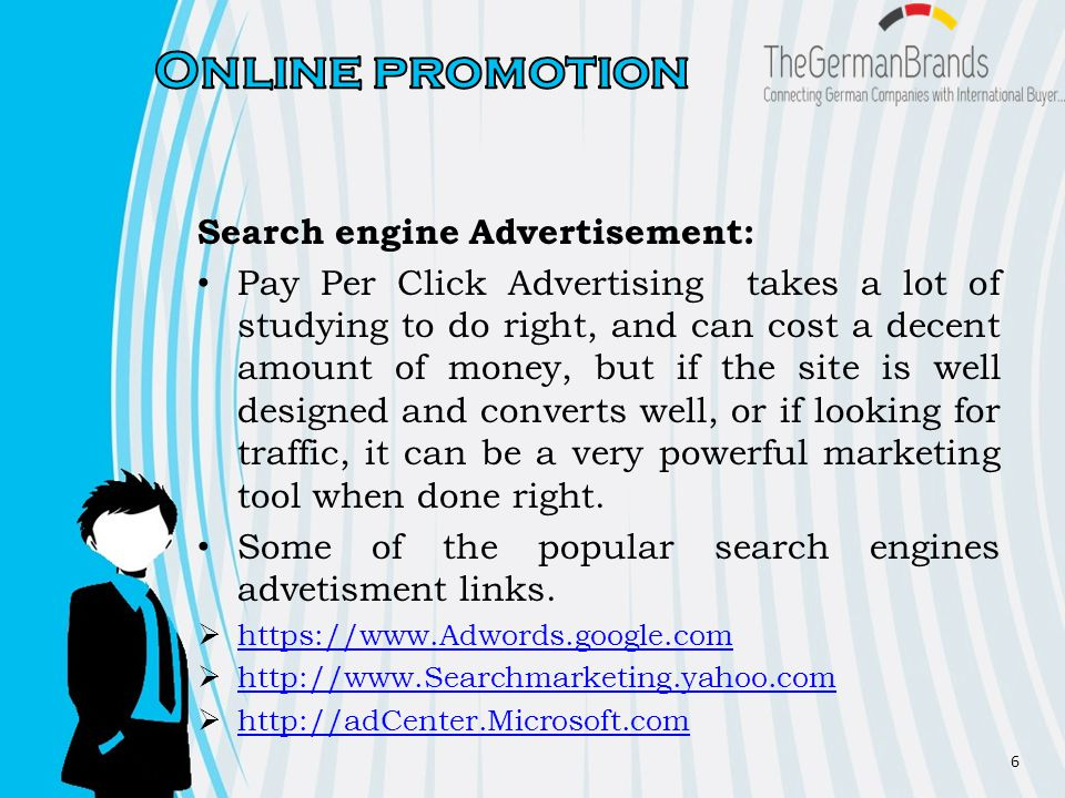 Search engine Advertisement: Pay Per Click Advertising takes a lot of studying to do right, and can cost a decent amount of money, but if the site is well designed and converts well, or if looking for traffic, it can be a very powerful marketing tool when done right.