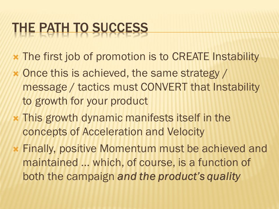 The first job of promotion is to CREATE Instability Once this is achieved, the same strategy / message / tactics must CONVERT that Instability to growth for your product This growth dynamic manifests itself in the concepts of Acceleration and Velocity Finally, positive Momentum must be achieved and maintained … which, of course, is a function of both the campaign and the products quality