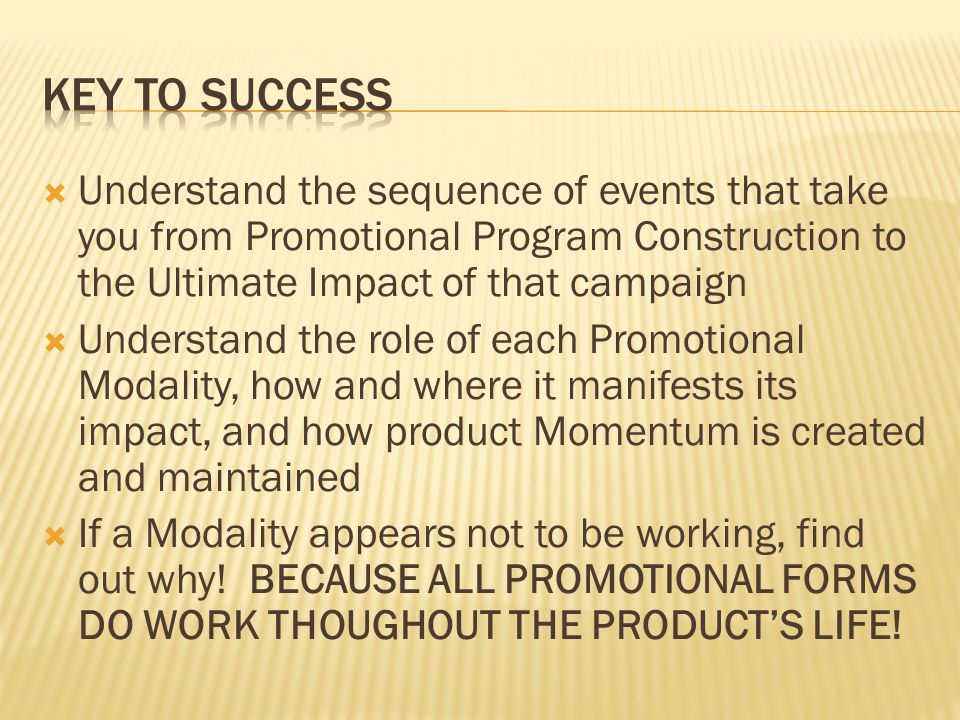 Understand the sequence of events that take you from Promotional Program Construction to the Ultimate Impact of that campaign Understand the role of each Promotional Modality, how and where it manifests its impact, and how product Momentum is created and maintained If a Modality appears not to be working, find out why.