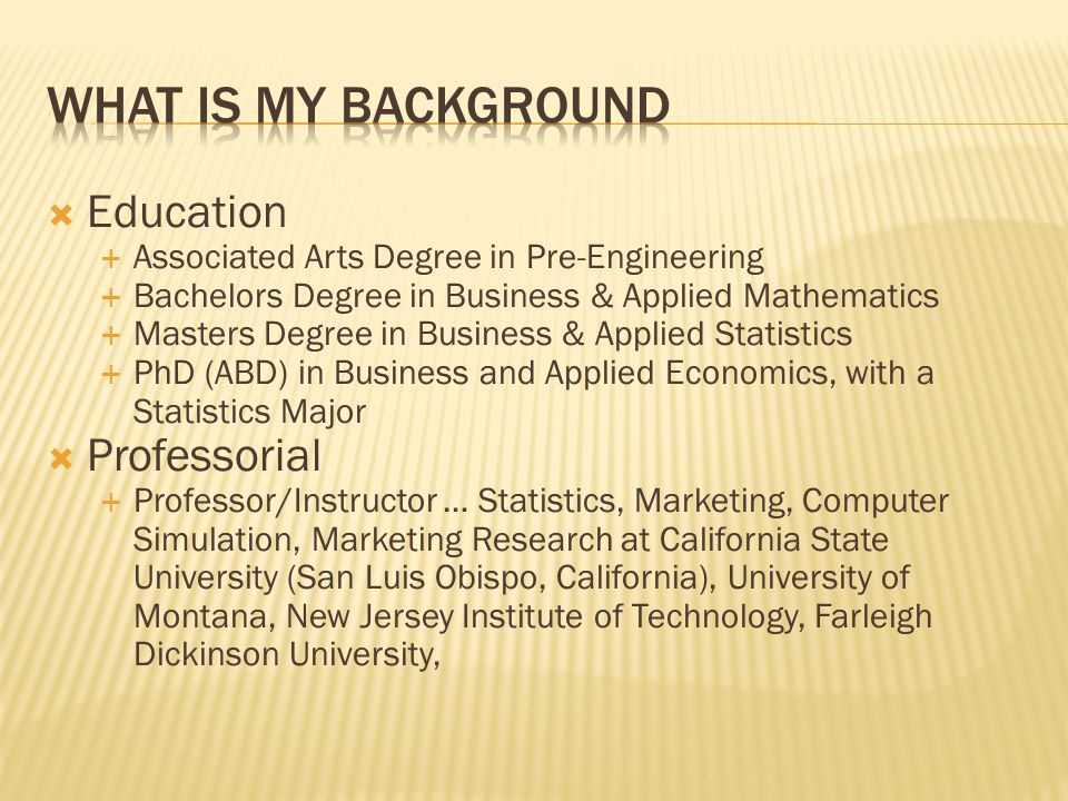 Education Associated Arts Degree in Pre-Engineering Bachelors Degree in Business & Applied Mathematics Masters Degree in Business & Applied Statistics PhD (ABD) in Business and Applied Economics, with a Statistics Major Professorial Professor/Instructor … Statistics, Marketing, Computer Simulation, Marketing Research at California State University (San Luis Obispo, California), University of Montana, New Jersey Institute of Technology, Farleigh Dickinson University,