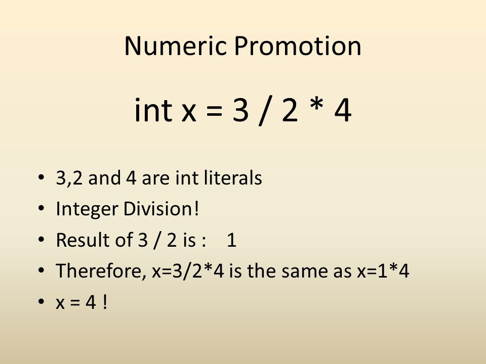 Numeric Promotion int x = 3 / 2 * 4 3,2 and 4 are int literals Integer Division! Result of 3 / 2 is : 1 Therefore, x=3/2*4 is the same as x=1*4 x = 4