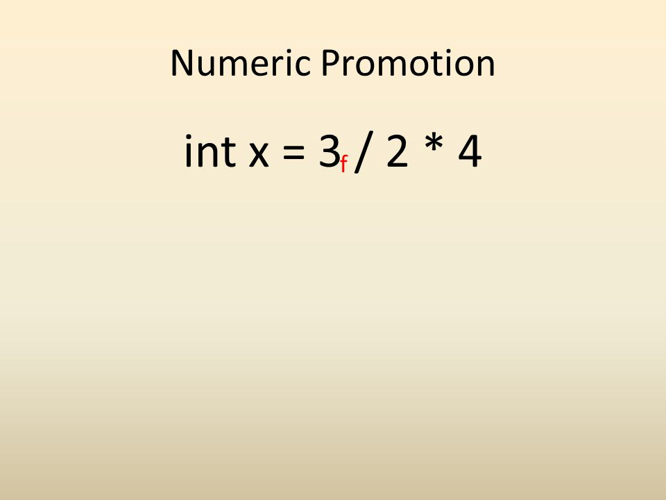 Numeric Promotion int x = 3 / 2 * 4 f