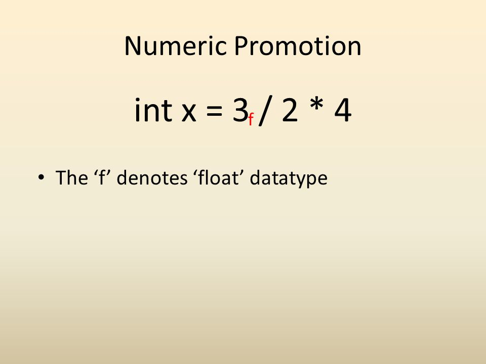 Numeric Promotion int x = 3 / 2 * 4 f The f denotes float datatype