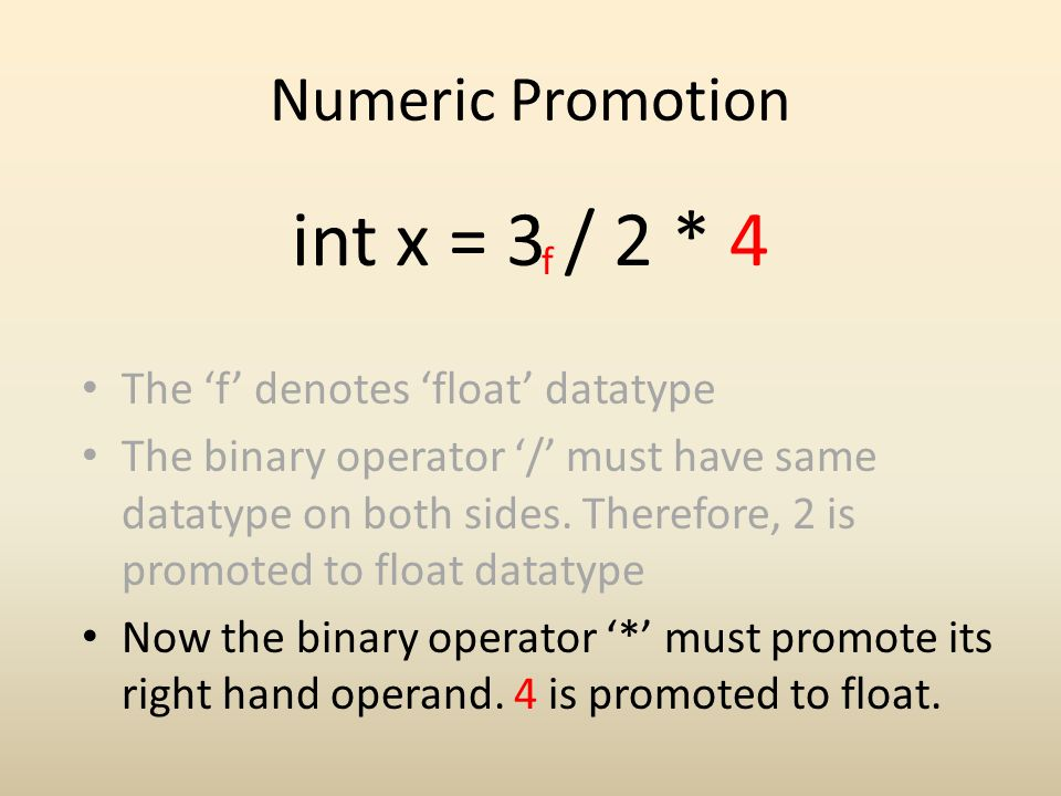 Numeric Promotion int x = 3 / 2 * 4 f The f denotes float datatype The binary operator / must have same datatype on both sides. Therefore, 2 is promot
